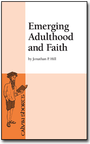 Emerging Adulthood and Faith, Jonathan P Hill, Calvin College Press, Calvin Shorts