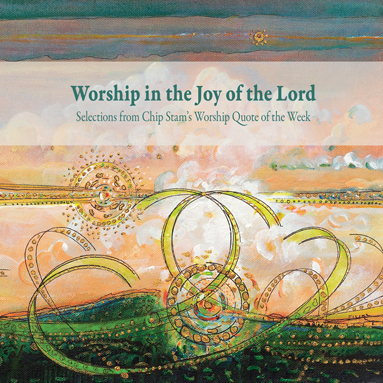 Worship in the Joy of the Lord, Calvin College Press, Calvin Institute of Christian Worship, CICW, John D. Witvliet, Chip Stam
