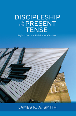 James K. A. Smith Discipleship in the Present Tense